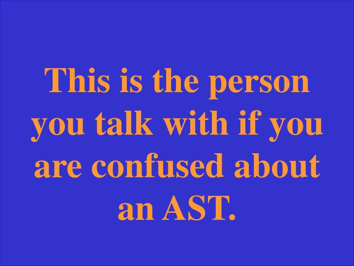 This is the person you talk with if you are confused about an AST.