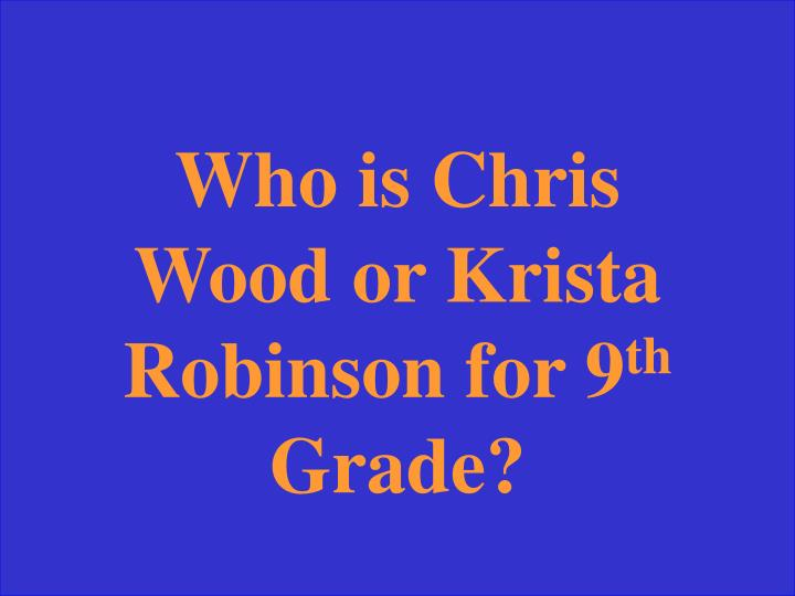 Who is Chris Wood or Krista Robinson for 9
