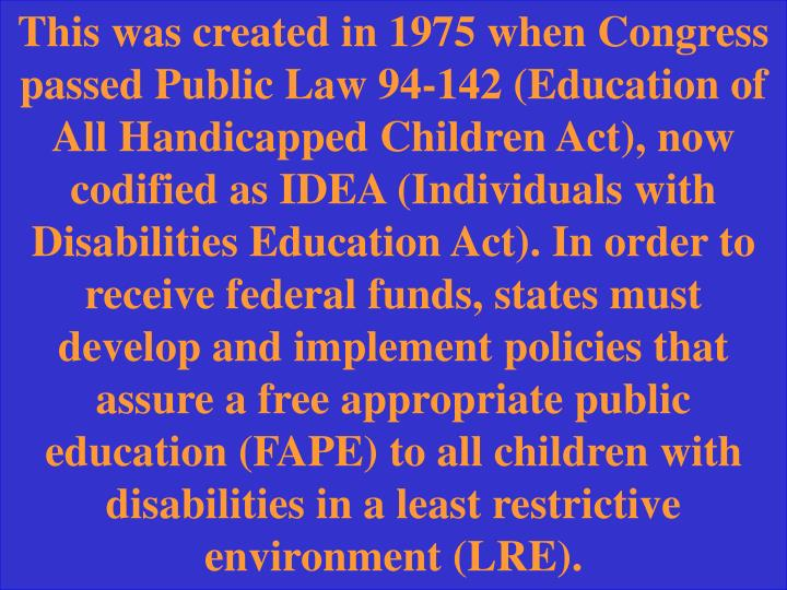 This was created in 1975 when Congress passed Public Law 94-142 (Education of All Handicapped Children Act), now codified as IDEA (Individuals with Disabilities Education Act). In order to receive federal funds, states must develop and implement policies that assure a free appropriate public education (FAPE) to all children with disabilities in a least restrictive environment (LRE).