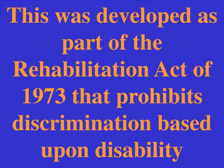 This was developed as part of the Rehabilitation Act of 1973 that prohibits discrimination based upon disability