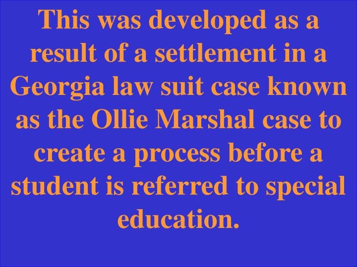 This was developed as a result of a settlement in a Georgia law suit case known as the Ollie Marshal case to create a process before a student is referred to special education.