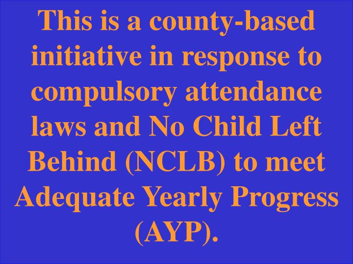 This is a county-based initiative in response to compulsory attendance laws and No Child Left Behind (NCLB) to meet Adequate Yearly Progress (AYP).