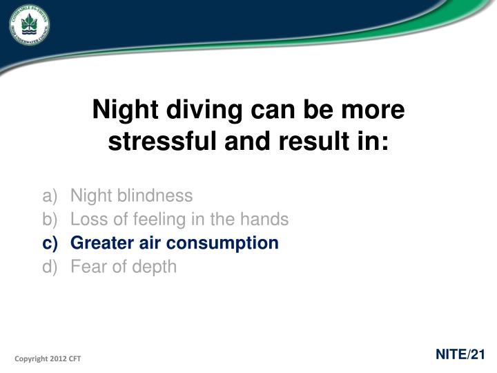 Night diving can be more stressful and result in: