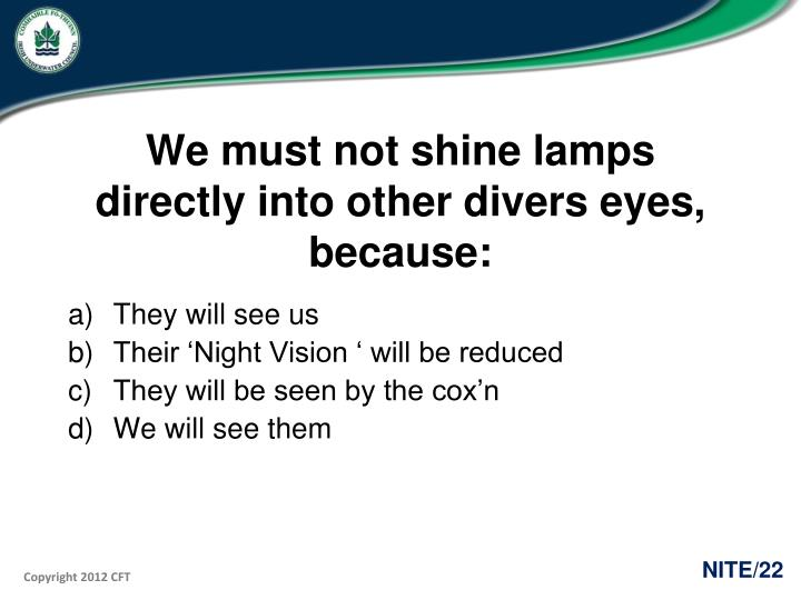 We must not shine lamps directly into other divers eyes, because:
