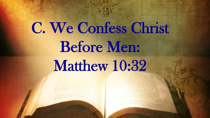 C. We Confess Christ Before Men:             Matthew 10:32