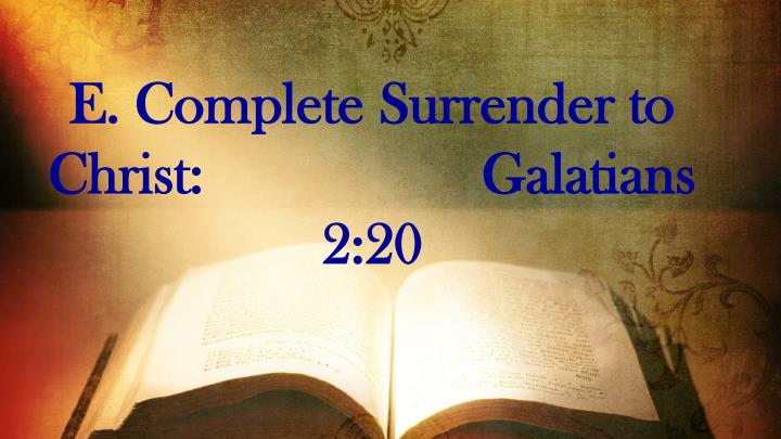 E. Complete Surrender to Christ:                   Galatians 2:20