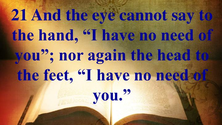 "21 And the eye cannot say to the hand, ""I have no need of you""; nor again the head to the feet, ""I have no need of you."""