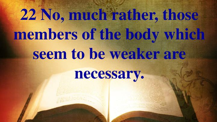 22 No, much rather, those members of the body which seem to be weaker are necessary.