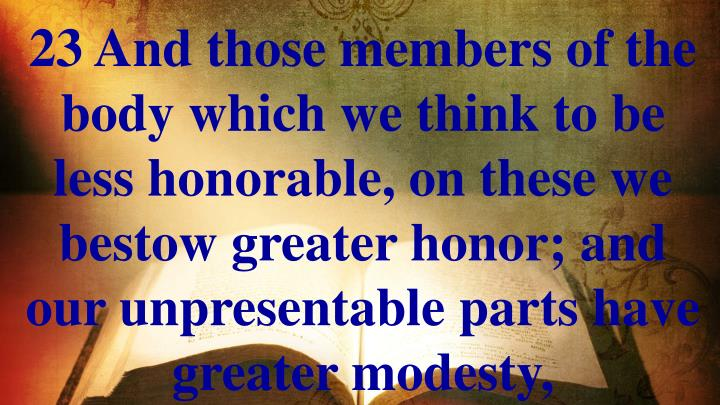 23 And those members of the body which we think to be less honorable, on these we bestow greater honor; and our unpresentable parts have greater modesty,