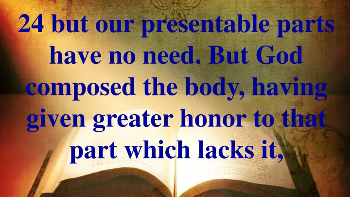 24 but our presentable parts have no need. But God composed the body, having given greater honor to that part which lacks it,