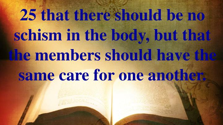 25 that there should be no schism in the body, but that the members should have the same care for one another.
