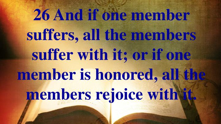 26 And if one member suffers, all the members suffer with it; or if one member is honored, all the members rejoice with it.