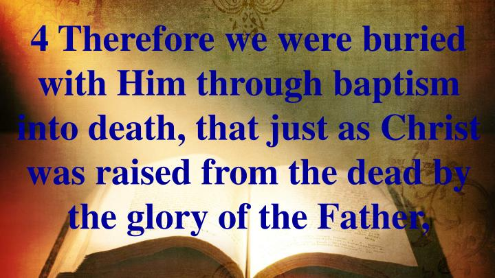 4 Therefore we were buried with Him through baptism into death, that just as Christ was raised from the dead by the glory of the Father,