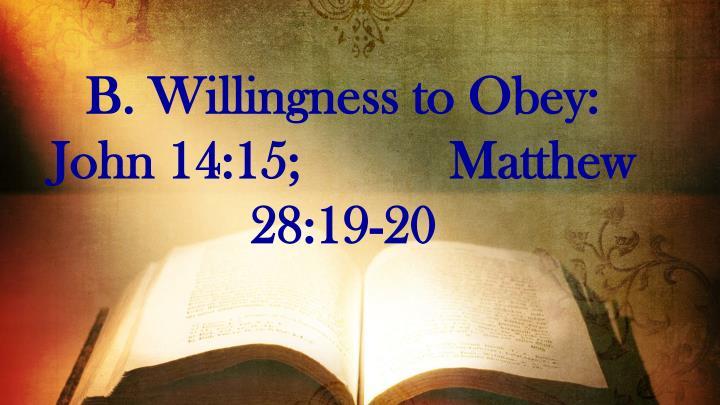 B. Willingness to Obey:    John 14:15;           Matthew 28:19-20