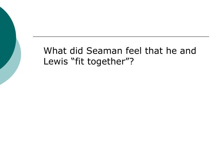 "What did Seaman feel that he and Lewis ""fit together""?"