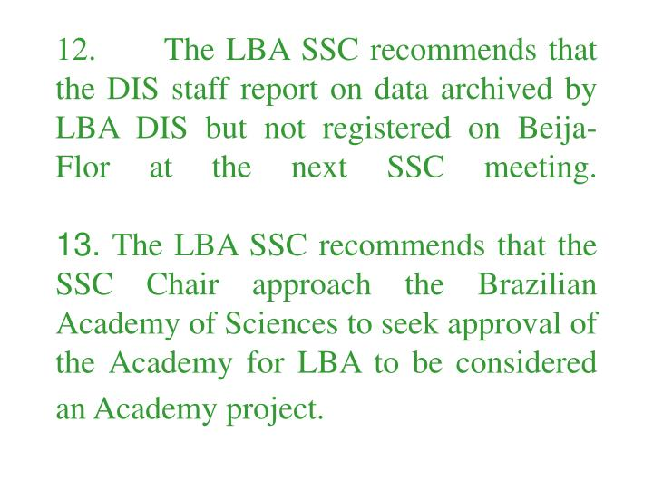 12.      The LBA SSC recommends that the DIS staff report on data archived by LBA DIS but not registered on Beija-Flor at the next SSC meeting.