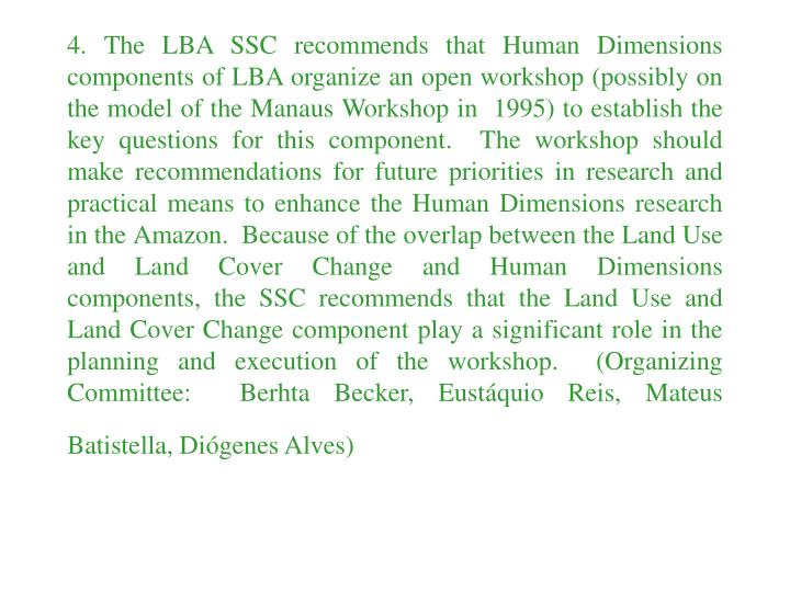 4. The LBA SSC recommends that Human Dimensions components of LBA organize an open workshop (possibly on the model of the Manaus Workshop in  1995) to establish the key questions for this component.  The workshop should make recommendations for future priorities in research and practical means to enhance the Human Dimensions research in the Amazon.  Because of the overlap between the Land Use and Land Cover Change and Human Dimensions components, the SSC recommends that the Land Use and Land Cover Change component play a significant role in the planning and execution of the workshop.  (Organizing Committee:  Berhta Becker, Eustáquio Reis, Mateus Batistella, Diógenes Alves)