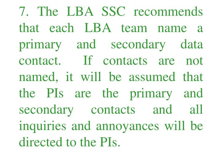 7. The LBA SSC recommends that each LBA team name a primary and secondary data contact.  If contacts are not named, it will be assumed that the PIs are the primary and secondary contacts and all inquiries and annoyances will be directed to the PIs.