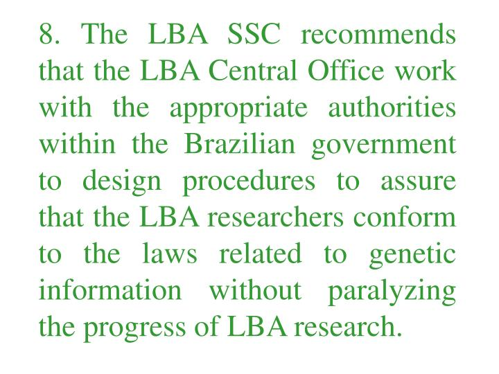 8. The LBA SSC recommends that the LBA Central Office work with the appropriate authorities within the Brazilian government to design procedures to assure that the LBA researchers conform to the laws related to genetic information without paralyzing the progress of LBA research.