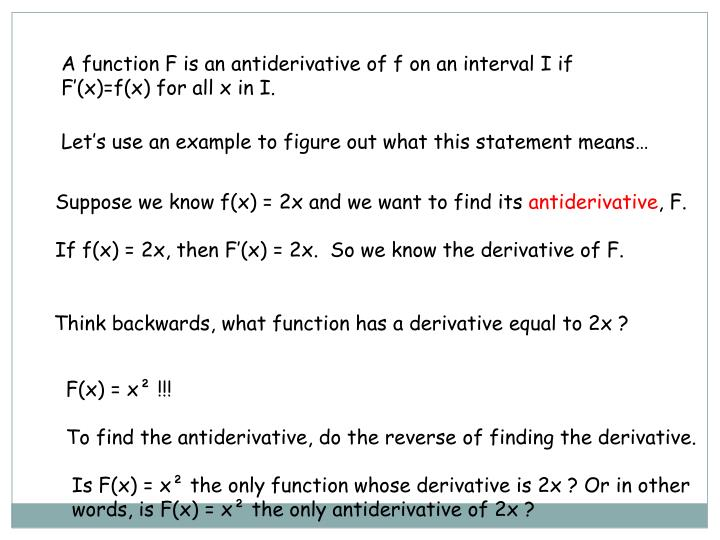 A function F is an antiderivative of f on an interval I if F'(x)=f(x) for all x in I.