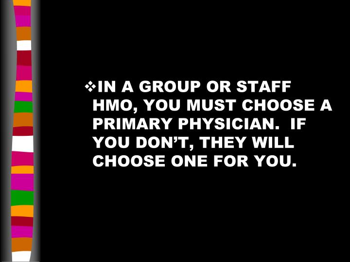 IN A GROUP OR STAFF HMO, YOU MUST CHOOSE A PRIMARY PHYSICIAN.  IF YOU DON'T, THEY WILL CHOOSE ONE FOR YOU.