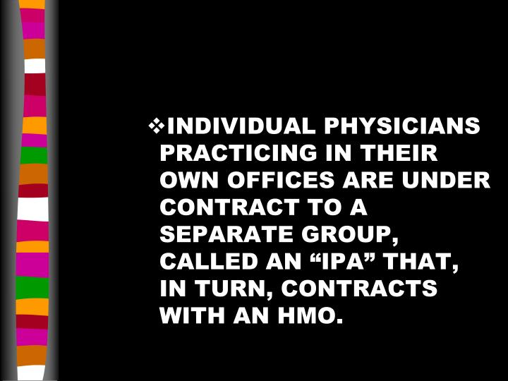 "INDIVIDUAL PHYSICIANS PRACTICING IN THEIR OWN OFFICES ARE UNDER CONTRACT TO A SEPARATE GROUP, CALLED AN ""IPA"" THAT, IN TURN, CONTRACTS WITH AN HMO."