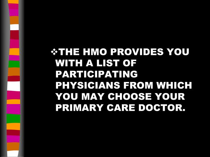 THE HMO PROVIDES YOU WITH A LIST OF PARTICIPATING PHYSICIANS FROM WHICH YOU MAY CHOOSE YOUR PRIMARY CARE DOCTOR.