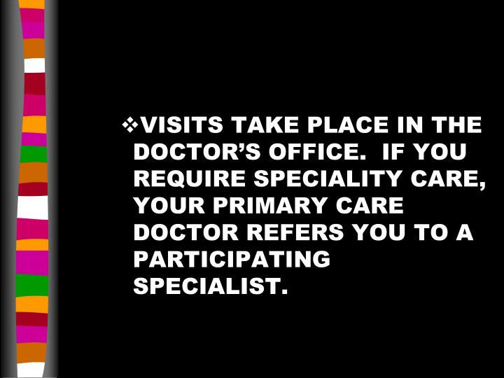 VISITS TAKE PLACE IN THE DOCTOR'S OFFICE.  IF YOU REQUIRE SPECIALITY CARE, YOUR PRIMARY CARE DOCTOR REFERS YOU TO A PARTICIPATING SPECIALIST.