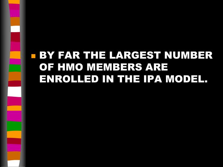 BY FAR THE LARGEST NUMBER OF HMO MEMBERS ARE ENROLLED IN THE IPA MODEL.