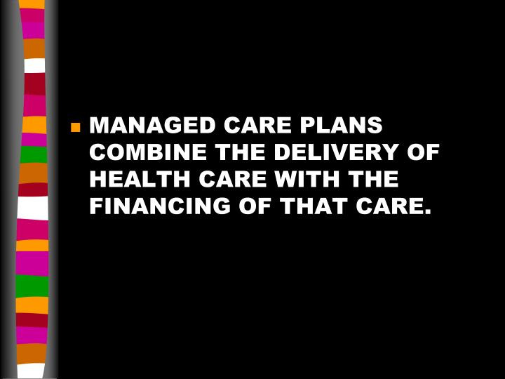 MANAGED CARE PLANS COMBINE THE DELIVERY OF HEALTH CARE WITH THE FINANCING OF THAT CARE.