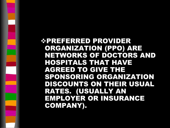 PREFERRED PROVIDER ORGANIZATION (PPO) ARE NETWORKS OF DOCTORS AND HOSPITALS THAT HAVE AGREED TO GIVE THE SPONSORING ORGANIZATION DISCOUNTS ON THEIR USUAL RATES.  (USUALLY AN EMPLOYER OR INSURANCE COMPANY).