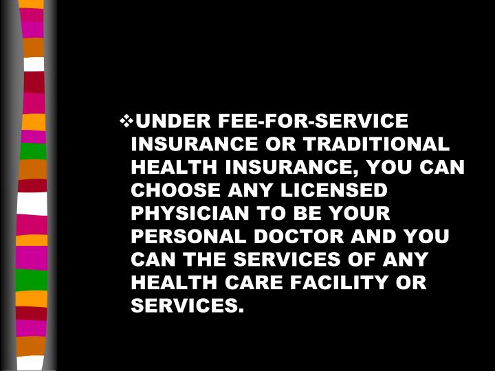 UNDER FEE-FOR-SERVICE INSURANCE OR TRADITIONAL HEALTH INSURANCE, YOU CAN CHOOSE ANY LICENSED PHYSICIAN TO BE YOUR PERSONAL DOCTOR AND YOU CAN THE SERVICES OF ANY HEALTH CARE FACILITY OR SERVICES.