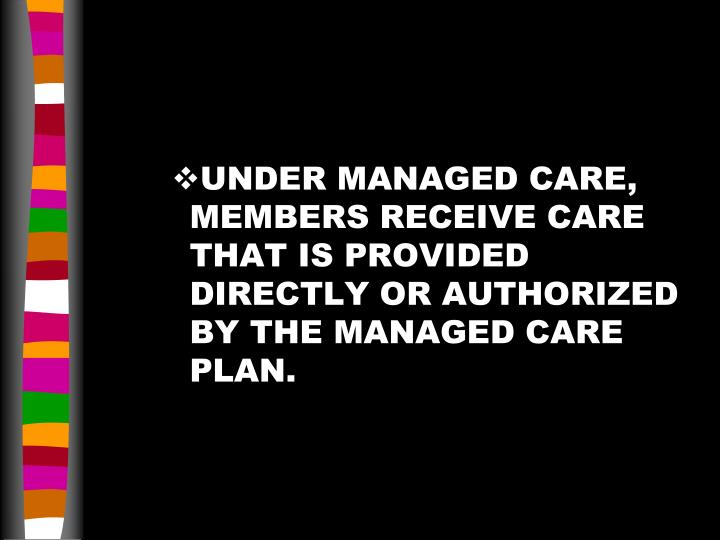 UNDER MANAGED CARE,  MEMBERS RECEIVE CARE THAT IS PROVIDED DIRECTLY OR AUTHORIZED BY THE MANAGED CARE PLAN.