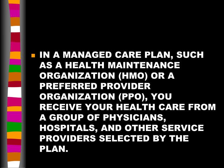 IN A MANAGED CARE PLAN, SUCH AS A HEALTH MAINTENANCE ORGANIZATION (HMO) OR A PREFERRED PROVIDER ORGANIZATION (PPO), YOU RECEIVE YOUR HEALTH CARE FROM A GROUP OF PHYSICIANS, HOSPITALS, AND OTHER SERVICE PROVIDERS SELECTED BY THE PLAN.