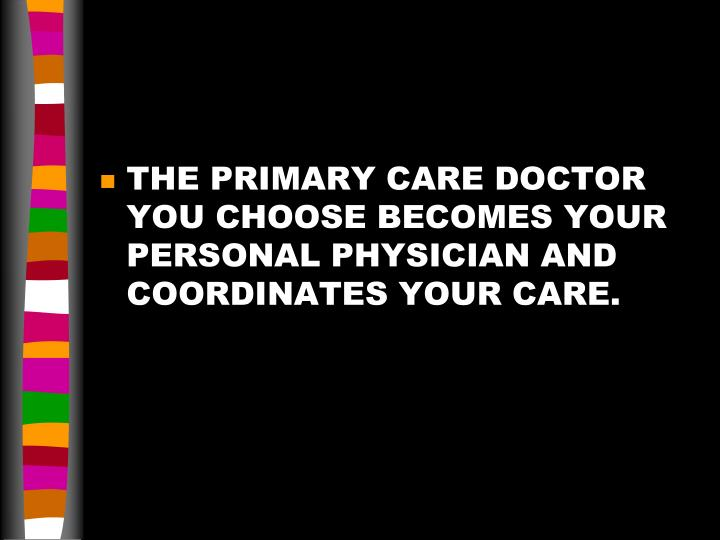 THE PRIMARY CARE DOCTOR YOU CHOOSE BECOMES YOUR PERSONAL PHYSICIAN AND COORDINATES YOUR CARE.