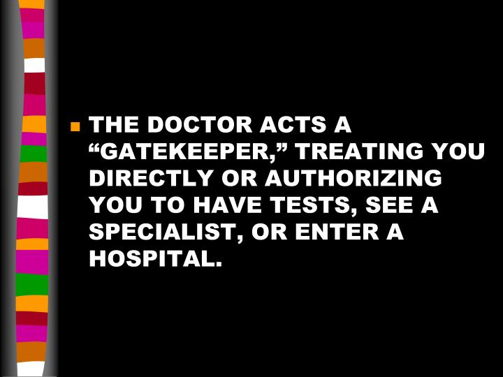 "THE DOCTOR ACTS A ""GATEKEEPER,"" TREATING YOU DIRECTLY OR AUTHORIZING YOU TO HAVE TESTS, SEE A SPECIALIST, OR ENTER A HOSPITAL."