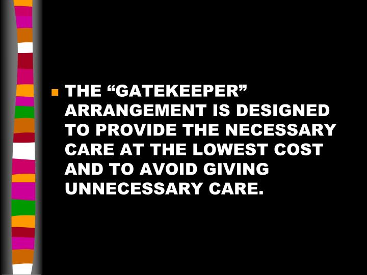 "THE ""GATEKEEPER"" ARRANGEMENT IS DESIGNED TO PROVIDE THE NECESSARY CARE AT THE LOWEST COST AND TO AVOID GIVING UNNECESSARY CARE."