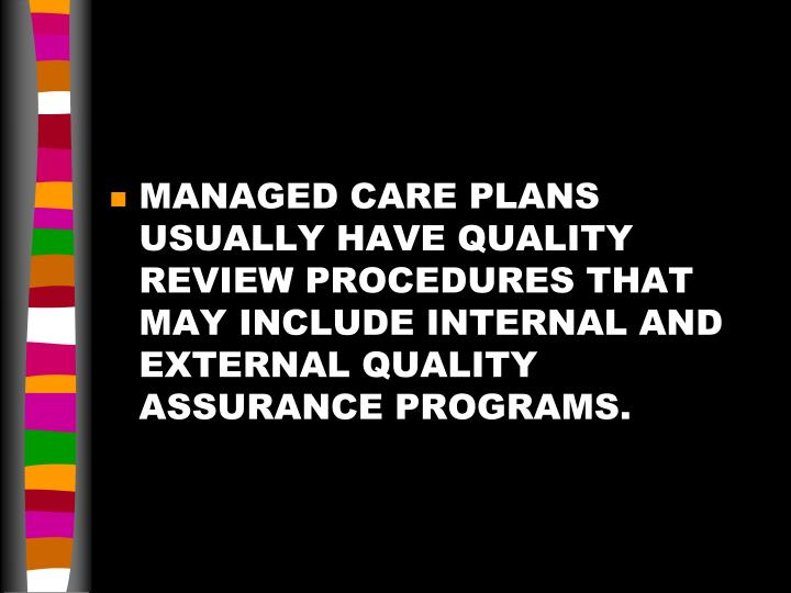 MANAGED CARE PLANS USUALLY HAVE QUALITY REVIEW PROCEDURES THAT MAY INCLUDE INTERNAL AND EXTERNAL QUALITY ASSURANCE PROGRAMS.