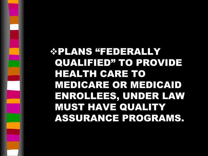 "PLANS ""FEDERALLY QUALIFIED"" TO PROVIDE HEALTH CARE TO MEDICARE OR MEDICAID ENROLLEES, UNDER LAW MUST HAVE QUALITY ASSURANCE PROGRAMS."