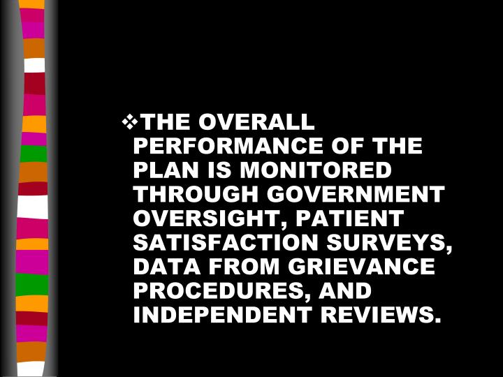 THE OVERALL PERFORMANCE OF THE PLAN IS MONITORED THROUGH GOVERNMENT OVERSIGHT, PATIENT SATISFACTION SURVEYS, DATA FROM GRIEVANCE PROCEDURES, AND INDEPENDENT REVIEWS.