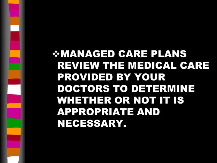 MANAGED CARE PLANS REVIEW THE MEDICAL CARE PROVIDED BY YOUR DOCTORS TO DETERMINE WHETHER OR NOT IT IS APPROPRIATE AND NECESSARY.