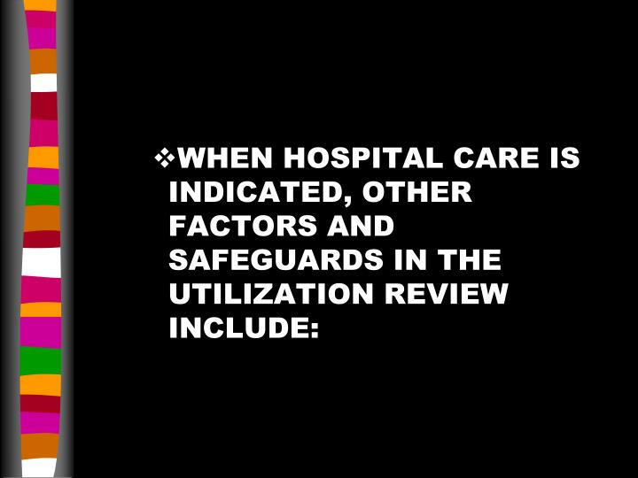 WHEN HOSPITAL CARE IS INDICATED, OTHER FACTORS AND SAFEGUARDS IN THE UTILIZATION REVIEW INCLUDE: