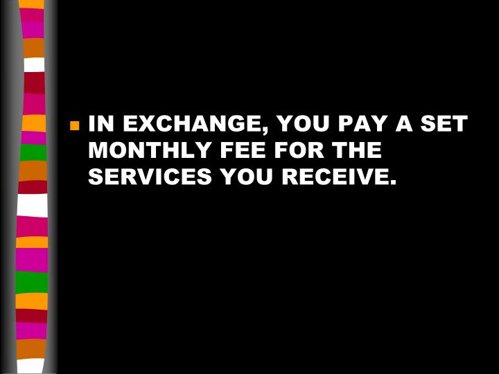 IN EXCHANGE, YOU PAY A SET MONTHLY FEE FOR THE SERVICES YOU RECEIVE.
