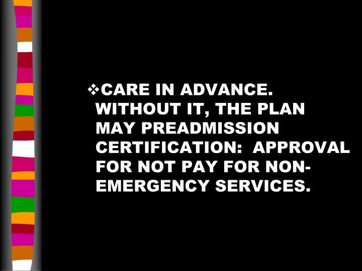 CARE IN ADVANCE.  WITHOUT IT, THE PLAN MAY PREADMISSION CERTIFICATION:  APPROVAL FOR NOT PAY FOR NON-EMERGENCY SERVICES.