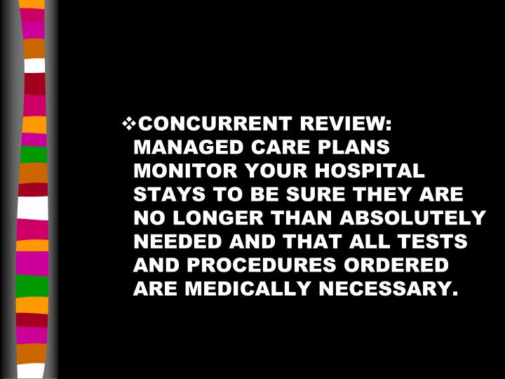 CONCURRENT REVIEW:  MANAGED CARE PLANS MONITOR YOUR HOSPITAL STAYS TO BE SURE THEY ARE NO LONGER THAN ABSOLUTELY NEEDED AND THAT ALL TESTS AND PROCEDURES ORDERED ARE MEDICALLY NECESSARY.