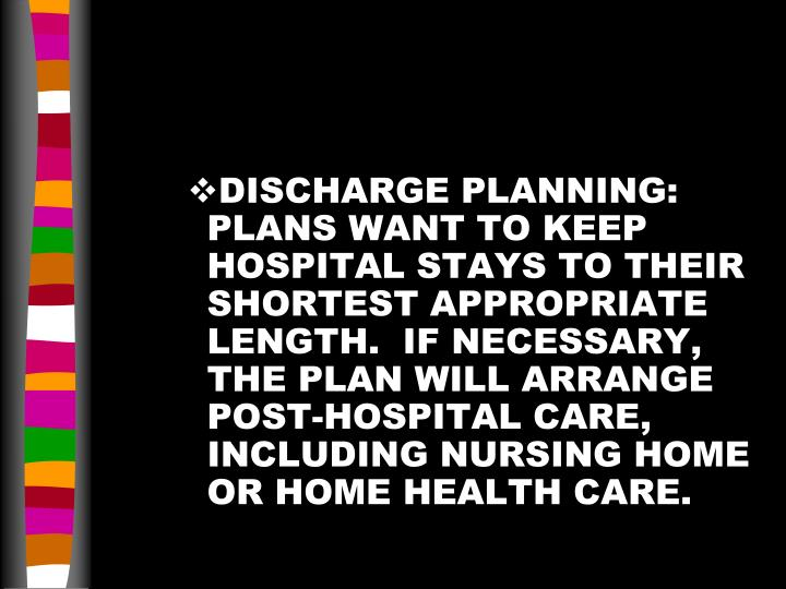 DISCHARGE PLANNING:  PLANS WANT TO KEEP HOSPITAL STAYS TO THEIR SHORTEST APPROPRIATE LENGTH.  IF NECESSARY, THE PLAN WILL ARRANGE POST-HOSPITAL CARE, INCLUDING NURSING HOME OR HOME HEALTH CARE.