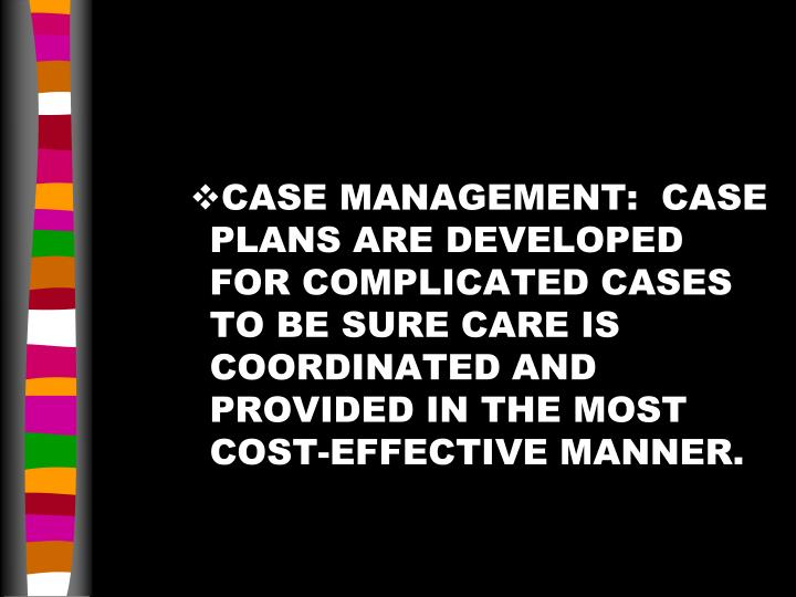 CASE MANAGEMENT:  CASE PLANS ARE DEVELOPED FOR COMPLICATED CASES TO BE SURE CARE IS COORDINATED AND PROVIDED IN THE MOST COST-EFFECTIVE MANNER.