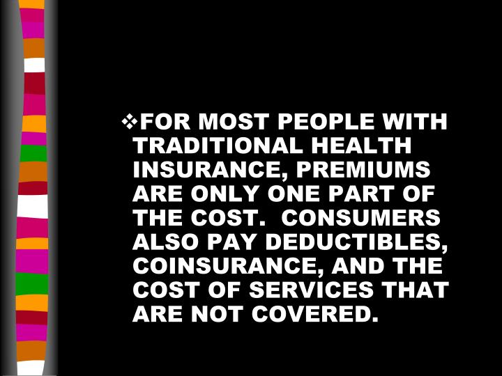 FOR MOST PEOPLE WITH TRADITIONAL HEALTH INSURANCE, PREMIUMS ARE ONLY ONE PART OF THE COST.  CONSUMERS ALSO PAY DEDUCTIBLES, COINSURANCE, AND THE COST OF SERVICES THAT ARE NOT COVERED.