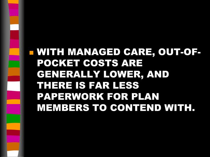 WITH MANAGED CARE, OUT-OF-POCKET COSTS ARE GENERALLY LOWER, AND THERE IS FAR LESS PAPERWORK FOR PLAN MEMBERS TO CONTEND WITH.