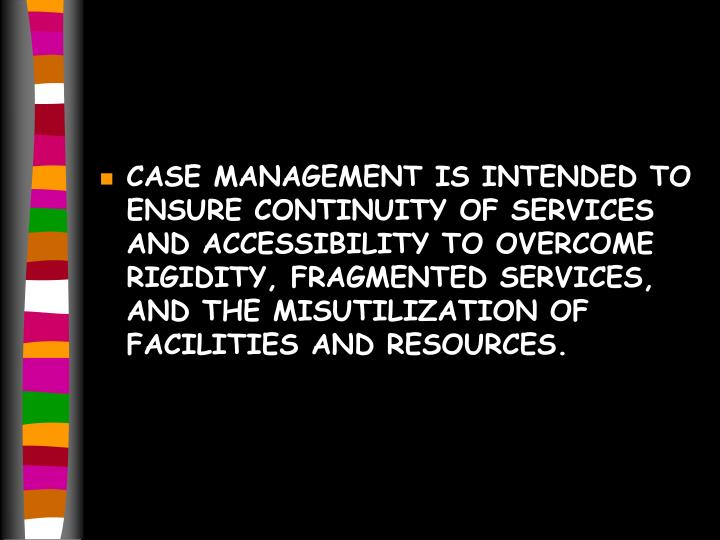 CASE MANAGEMENT IS INTENDED TO ENSURE CONTINUITY OF SERVICES AND ACCESSIBILITY TO OVERCOME RIGIDITY, FRAGMENTED SERVICES, AND THE MISUTILIZATION OF FACILITIES AND RESOURCES.